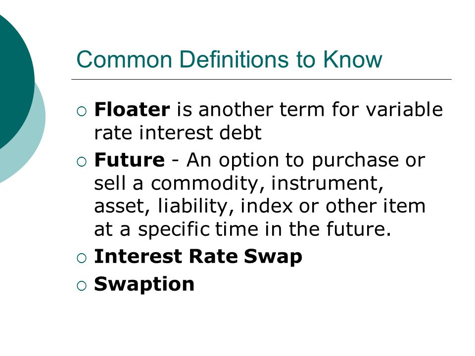 Common Definitions to Know Floater is another term for variable rate interest debt Future - An option to purchase or sell a commodity, instrument, asset, liability, index or other item at a specific time in the future.