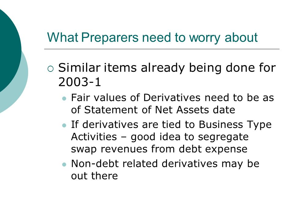 What Preparers need to worry about Similar items already being done for Fair values of Derivatives need to be as of Statement of Net Assets date If derivatives are tied to Business Type Activities – good idea to segregate swap revenues from debt expense Non-debt related derivatives may be out there