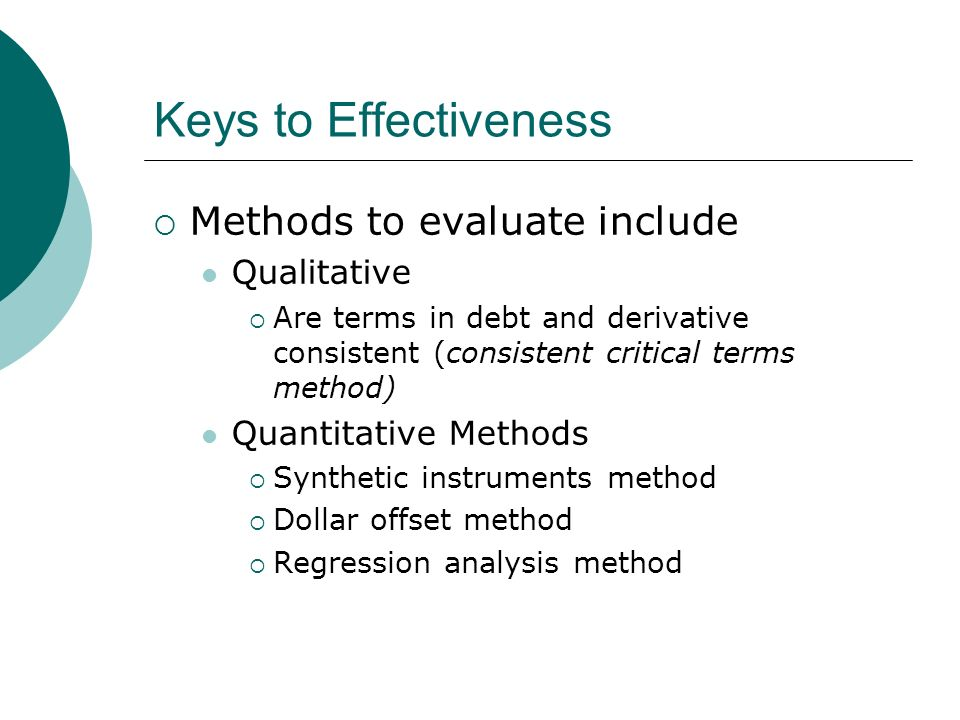 Keys to Effectiveness Methods to evaluate include Qualitative Are terms in debt and derivative consistent (consistent critical terms method) Quantitative Methods Synthetic instruments method Dollar offset method Regression analysis method