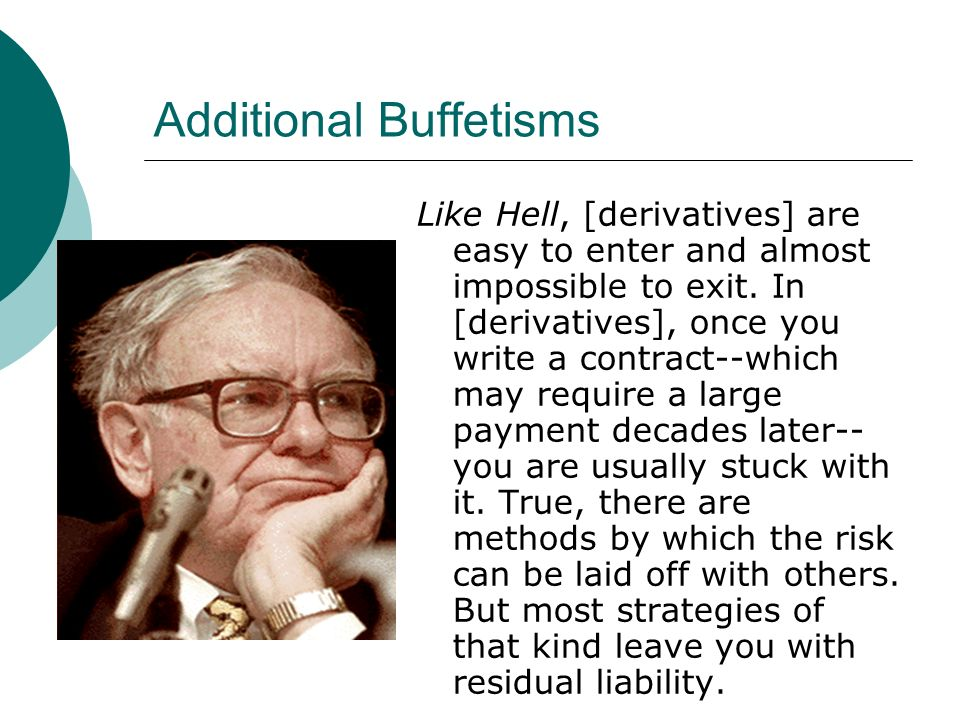 Additional Buffetisms Like Hell, [derivatives] are easy to enter and almost impossible to exit.