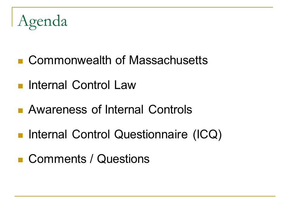 Agenda Commonwealth of Massachusetts Internal Control Law Awareness of Internal Controls Internal Control Questionnaire (ICQ) Comments / Questions