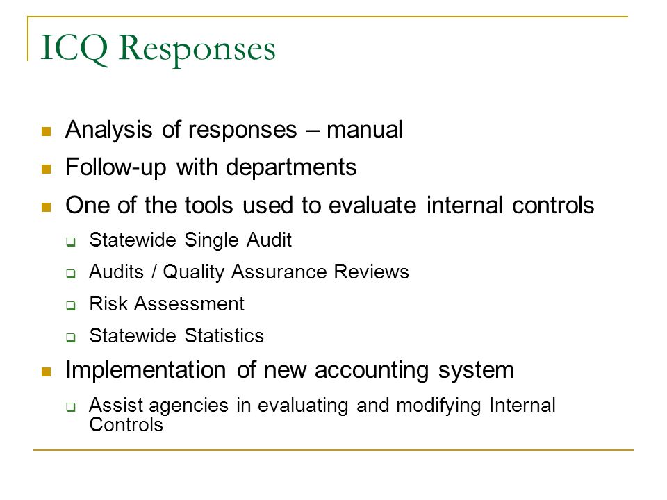 ICQ Responses Analysis of responses – manual Follow-up with departments One of the tools used to evaluate internal controls Statewide Single Audit Audits / Quality Assurance Reviews Risk Assessment Statewide Statistics Implementation of new accounting system Assist agencies in evaluating and modifying Internal Controls