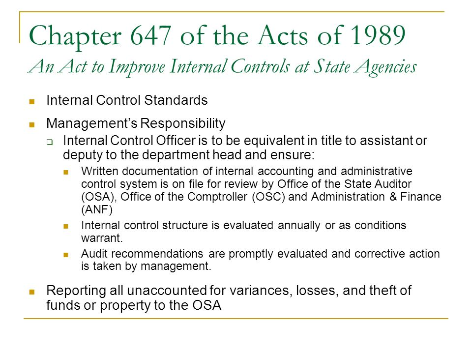 Chapter 647 of the Acts of 1989 An Act to Improve Internal Controls at State Agencies Internal Control Standards Managements Responsibility Internal Control Officer is to be equivalent in title to assistant or deputy to the department head and ensure: Written documentation of internal accounting and administrative control system is on file for review by Office of the State Auditor (OSA), Office of the Comptroller (OSC) and Administration & Finance (ANF) Internal control structure is evaluated annually or as conditions warrant.