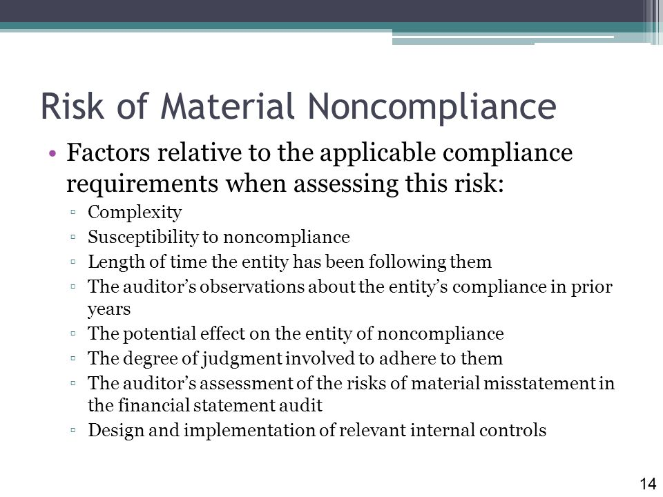 Risk of Material Noncompliance Factors relative to the applicable compliance requirements when assessing this risk: Complexity Susceptibility to noncompliance Length of time the entity has been following them The auditors observations about the entitys compliance in prior years The potential effect on the entity of noncompliance The degree of judgment involved to adhere to them The auditors assessment of the risks of material misstatement in the financial statement audit Design and implementation of relevant internal controls 14