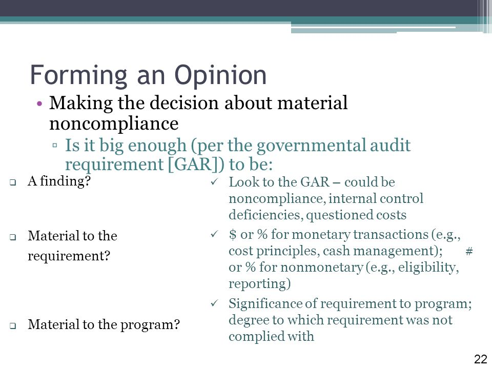Forming an Opinion Making the decision about material noncompliance Is it big enough (per the governmental audit requirement [GAR]) to be: A finding.
