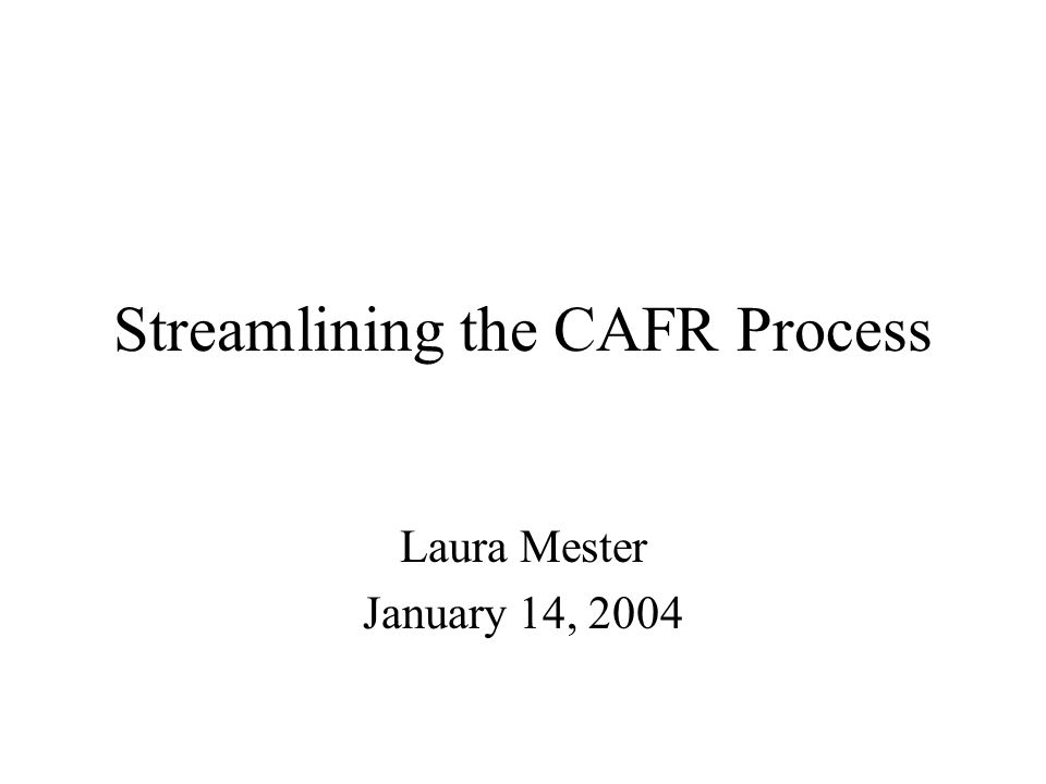 Streamlining the CAFR Process Laura Mester January 14, 2004