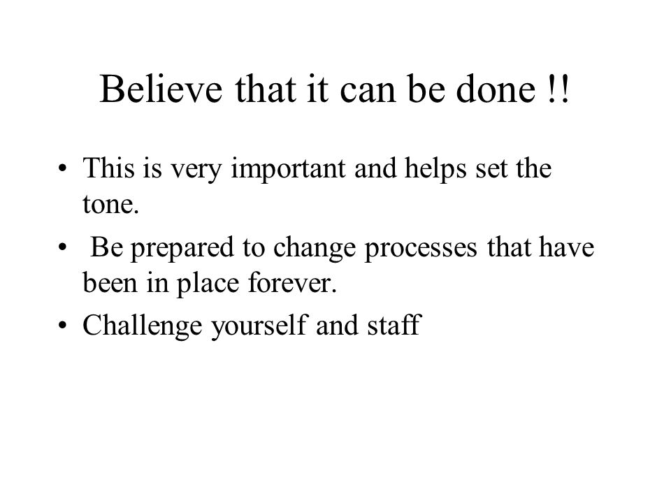 Believe that it can be done !. This is very important and helps set the tone.