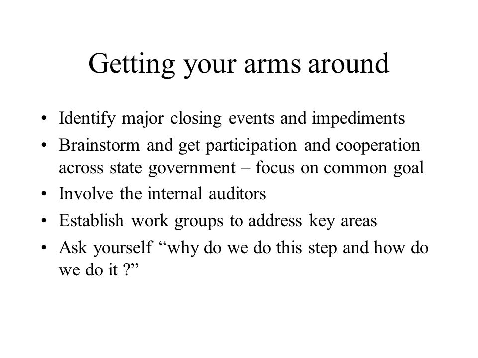 Getting your arms around Identify major closing events and impediments Brainstorm and get participation and cooperation across state government – focus on common goal Involve the internal auditors Establish work groups to address key areas Ask yourself why do we do this step and how do we do it