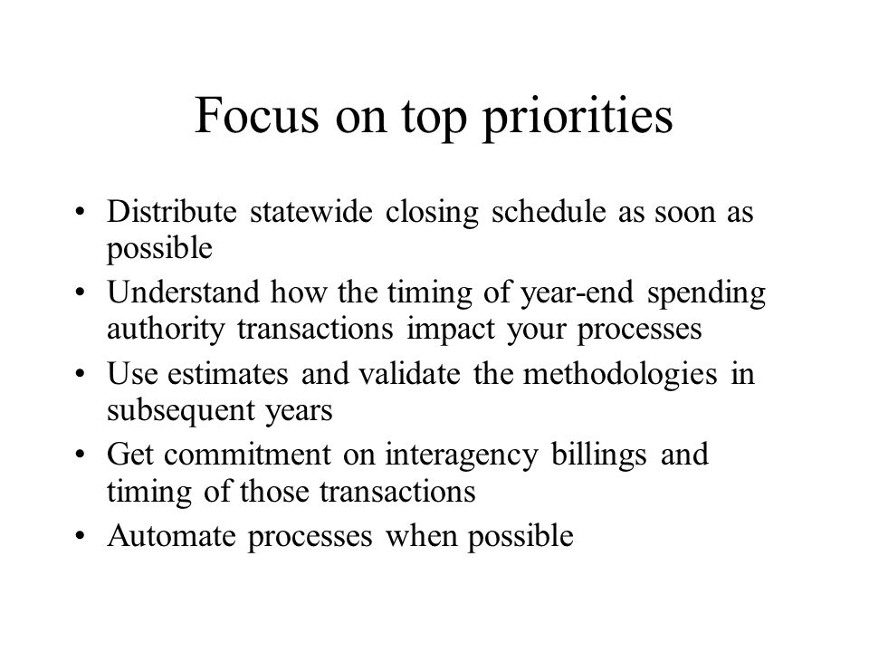 Focus on top priorities Distribute statewide closing schedule as soon as possible Understand how the timing of year-end spending authority transactions impact your processes Use estimates and validate the methodologies in subsequent years Get commitment on interagency billings and timing of those transactions Automate processes when possible