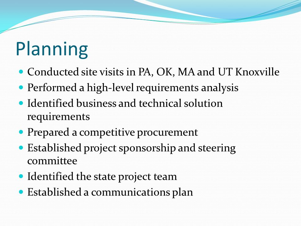 Planning Conducted site visits in PA, OK, MA and UT Knoxville Performed a high-level requirements analysis Identified business and technical solution requirements Prepared a competitive procurement Established project sponsorship and steering committee Identified the state project team Established a communications plan