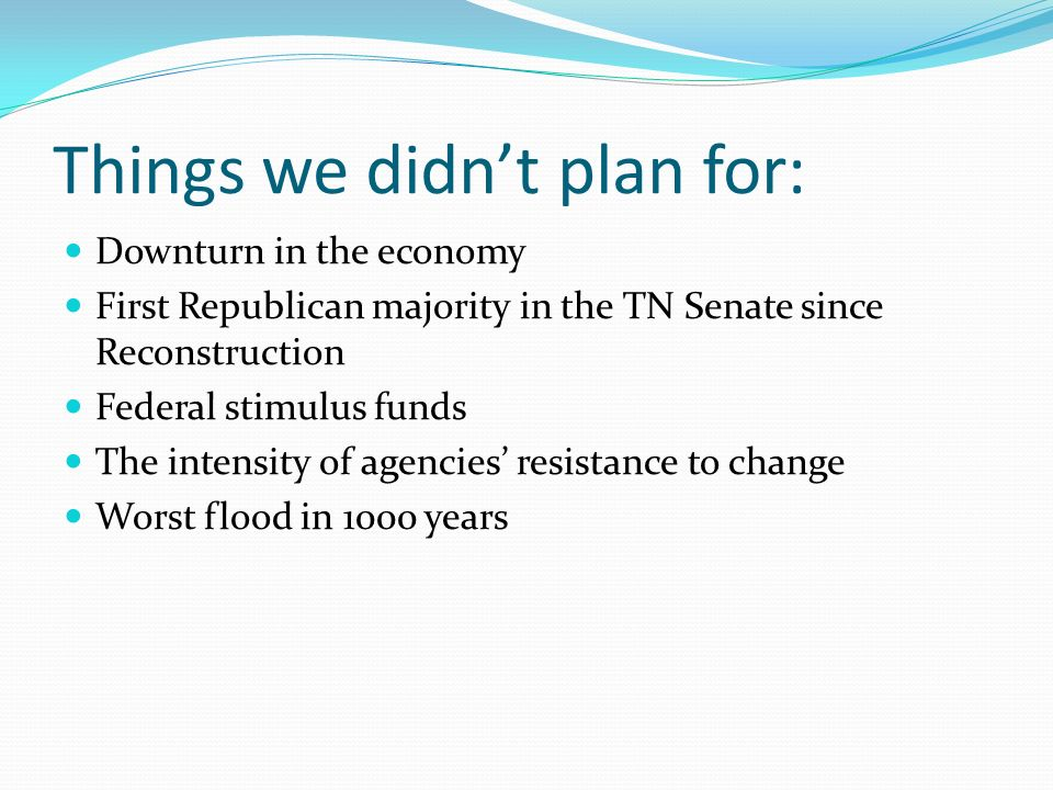 Things we didnt plan for: Downturn in the economy First Republican majority in the TN Senate since Reconstruction Federal stimulus funds The intensity of agencies resistance to change Worst flood in 1000 years