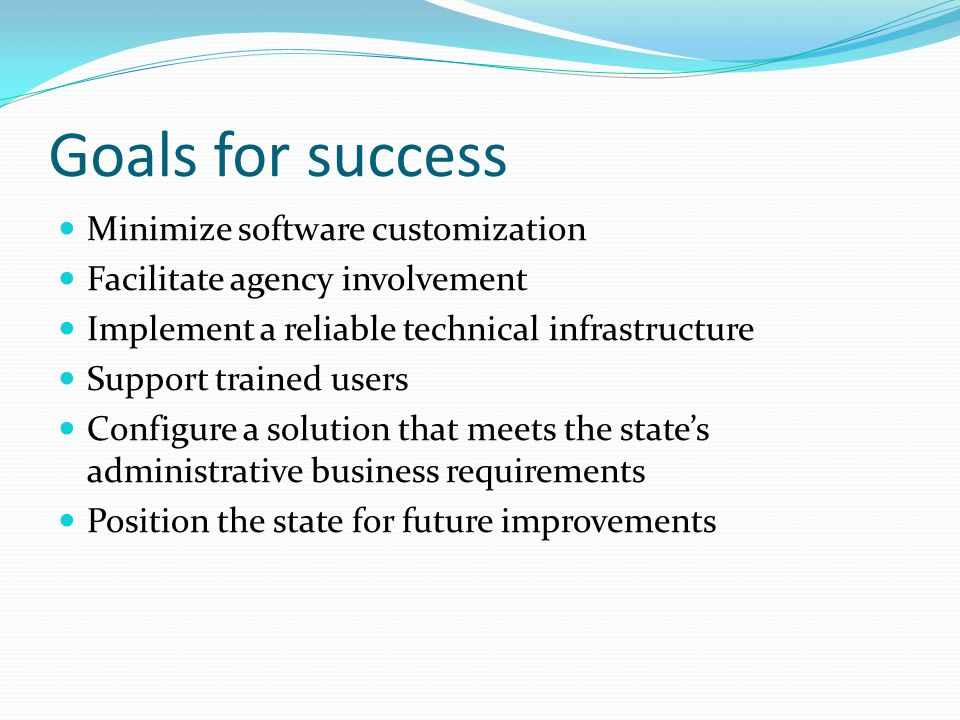 Goals for success Minimize software customization Facilitate agency involvement Implement a reliable technical infrastructure Support trained users Configure a solution that meets the states administrative business requirements Position the state for future improvements