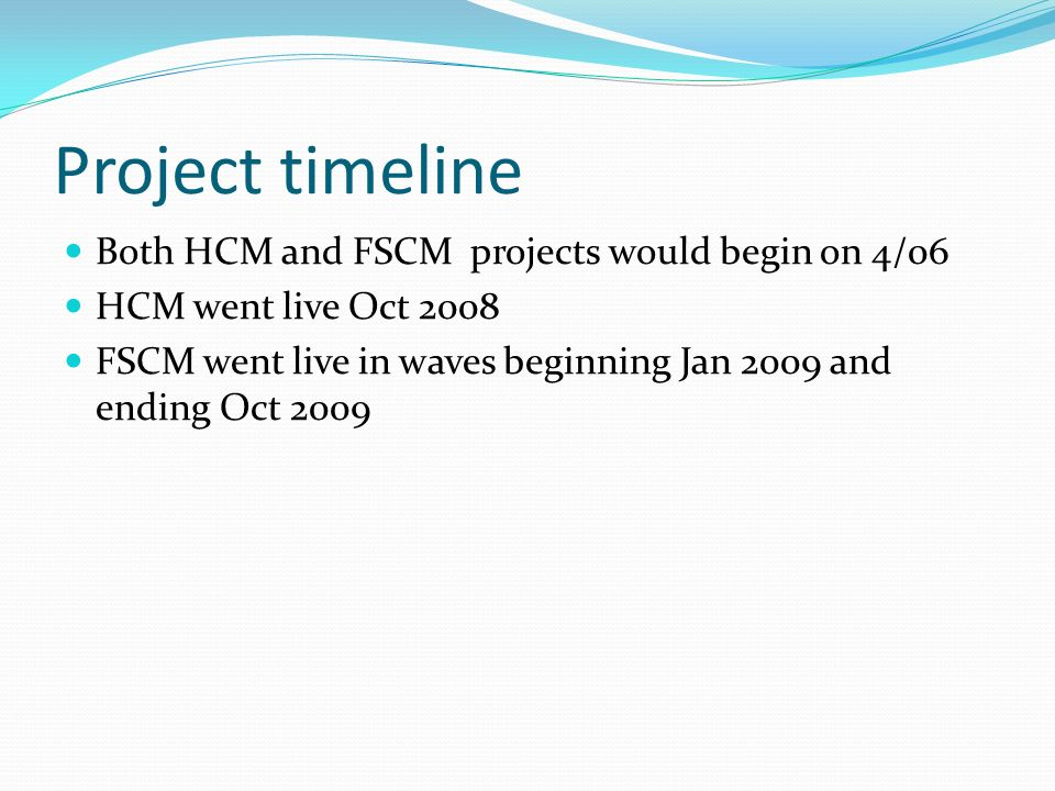 Project timeline Both HCM and FSCM projects would begin on 4/06 HCM went live Oct 2008 FSCM went live in waves beginning Jan 2009 and ending Oct 2009
