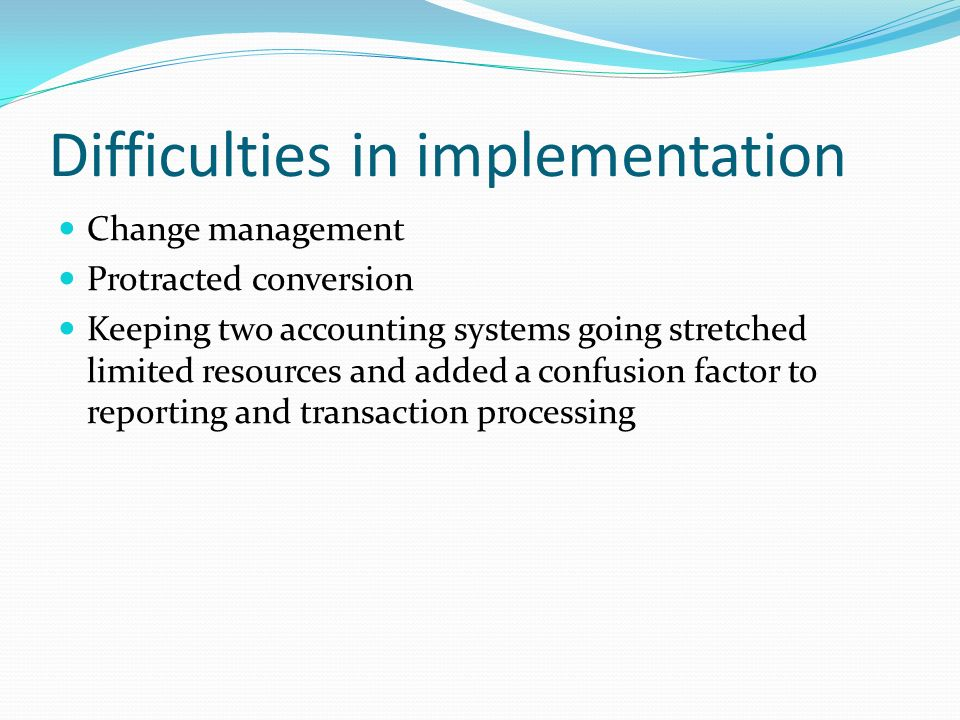 Difficulties in implementation Change management Protracted conversion Keeping two accounting systems going stretched limited resources and added a confusion factor to reporting and transaction processing