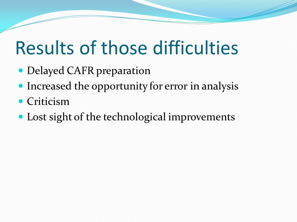 Results of those difficulties Delayed CAFR preparation Increased the opportunity for error in analysis Criticism Lost sight of the technological impro