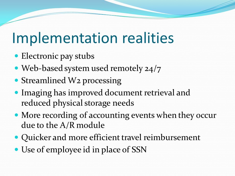 Implementation realities Electronic pay stubs Web-based system used remotely 24/7 Streamlined W2 processing Imaging has improved document retrieval and reduced physical storage needs More recording of accounting events when they occur due to the A/R module Quicker and more efficient travel reimbursement Use of employee id in place of SSN