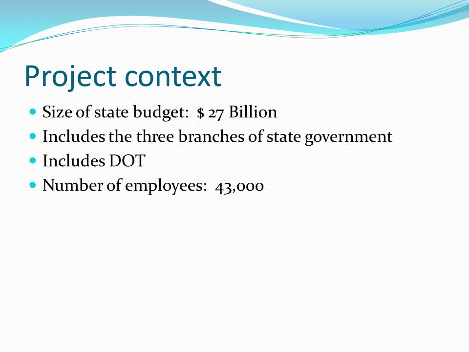Project context Size of state budget: $ 27 Billion Includes the three branches of state government Includes DOT Number of employees: 43,000