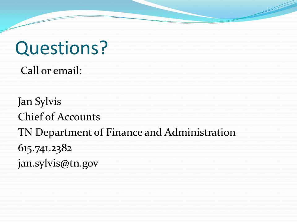 Questions? Call or email: Jan Sylvis Chief of Accounts TN Department of Finance and Administration 615.741.2382 jan.sylvis@tn.gov