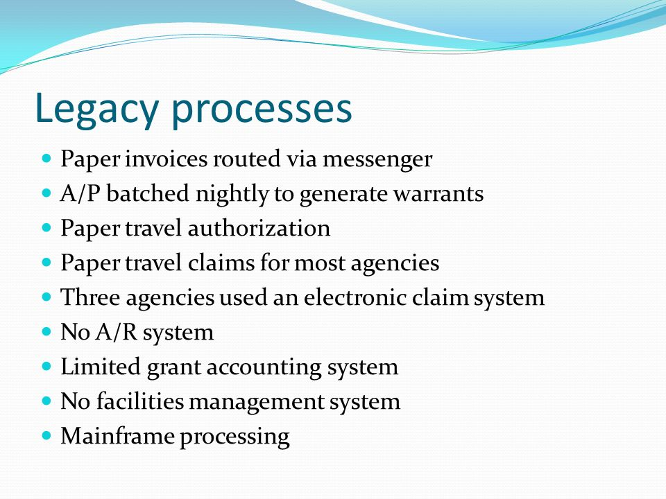 Legacy processes Paper invoices routed via messenger A/P batched nightly to generate warrants Paper travel authorization Paper travel claims for most