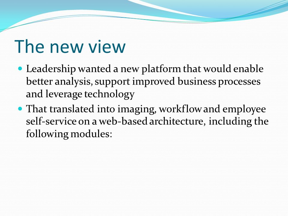 The new view Leadership wanted a new platform that would enable better analysis, support improved business processes and leverage technology That tran