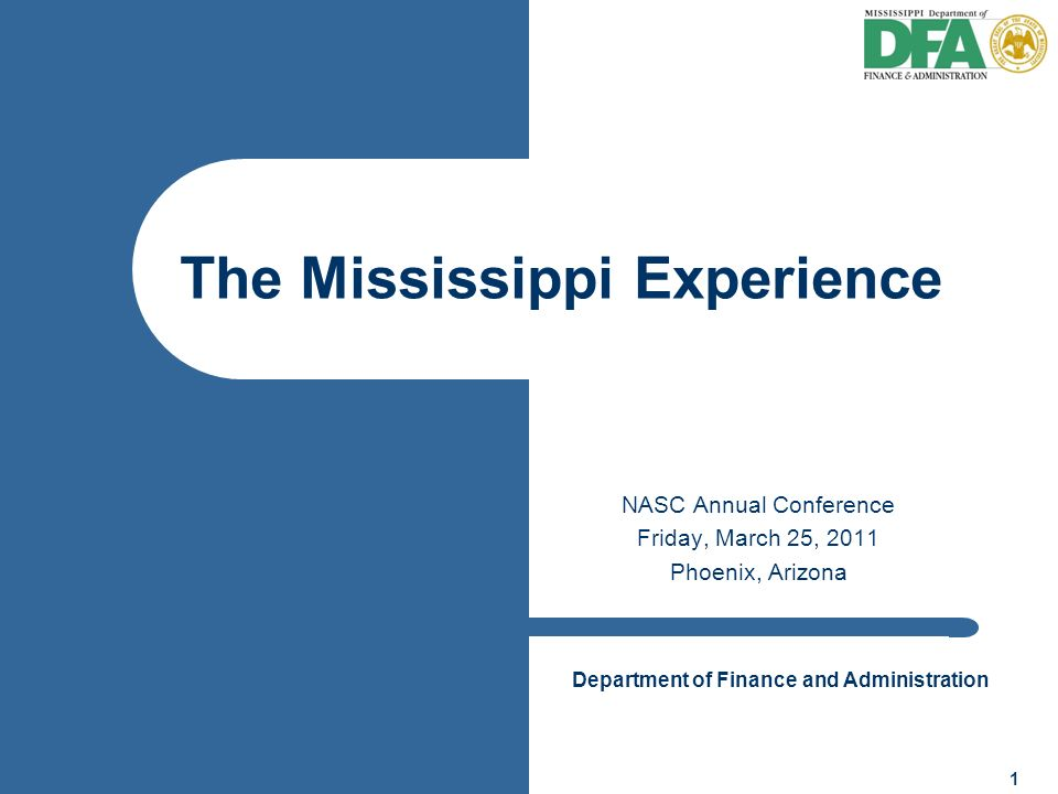 Department of Finance and Administration 1 NASC Annual Conference Friday, March 25, 2011 Phoenix, Arizona The Mississippi Experience