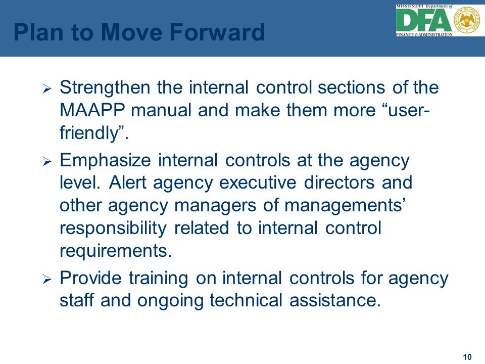10 Plan to Move Forward Strengthen the internal control sections of the MAAPP manual and make them more user- friendly.