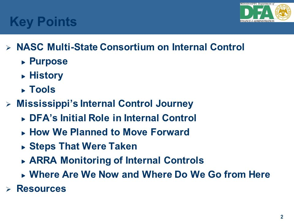 2 2 NASC Multi-State Consortium on Internal Control Purpose History Tools Mississippis Internal Control Journey DFAs Initial Role in Internal Control How We Planned to Move Forward Steps That Were Taken ARRA Monitoring of Internal Controls Where Are We Now and Where Do We Go from Here Resources Key Points