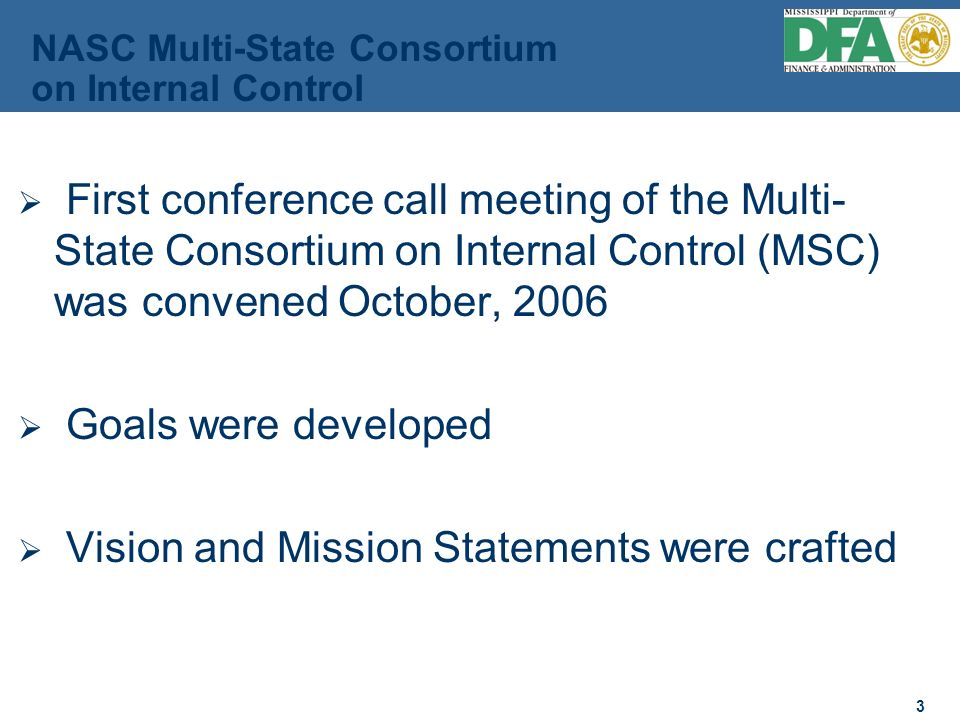 3 3 First conference call meeting of the Multi- State Consortium on Internal Control (MSC) was convened October, 2006 Goals were developed Vision and Mission Statements were crafted NASC Multi-State Consortium on Internal Control