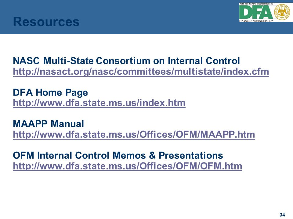 34 NASC Multi-State Consortium on Internal Control http://nasact.org/nasc/committees/multistate/index.cfm DFA Home Page http://www.dfa.state.ms.us/index.htm MAAPP Manual http://www.dfa.state.ms.us/Offices/OFM/MAAPP.htm OFM Internal Control Memos & Presentations http://www.dfa.state.ms.us/Offices/OFM/OFM.htm http://nasact.org/nasc/committees/multistate/index.cfm http://www.dfa.state.ms.us/index.htm http://www.dfa.state.ms.us/Offices/OFM/MAAPP.htm http://www.dfa.state.ms.us/Offices/OFM/OFM.htm Resources