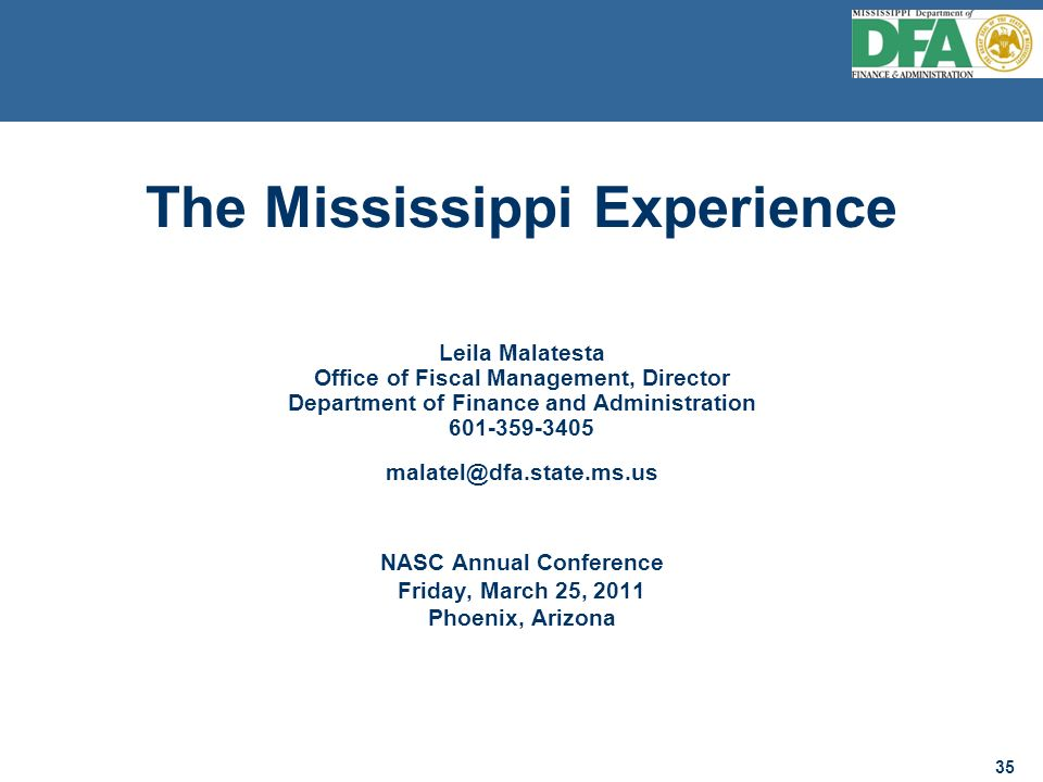 35 The Mississippi Experience Leila Malatesta Office of Fiscal Management, Director Department of Finance and Administration 601-359-3405 malatel@dfa.state.ms.us NASC Annual Conference Friday, March 25, 2011 Phoenix, Arizona