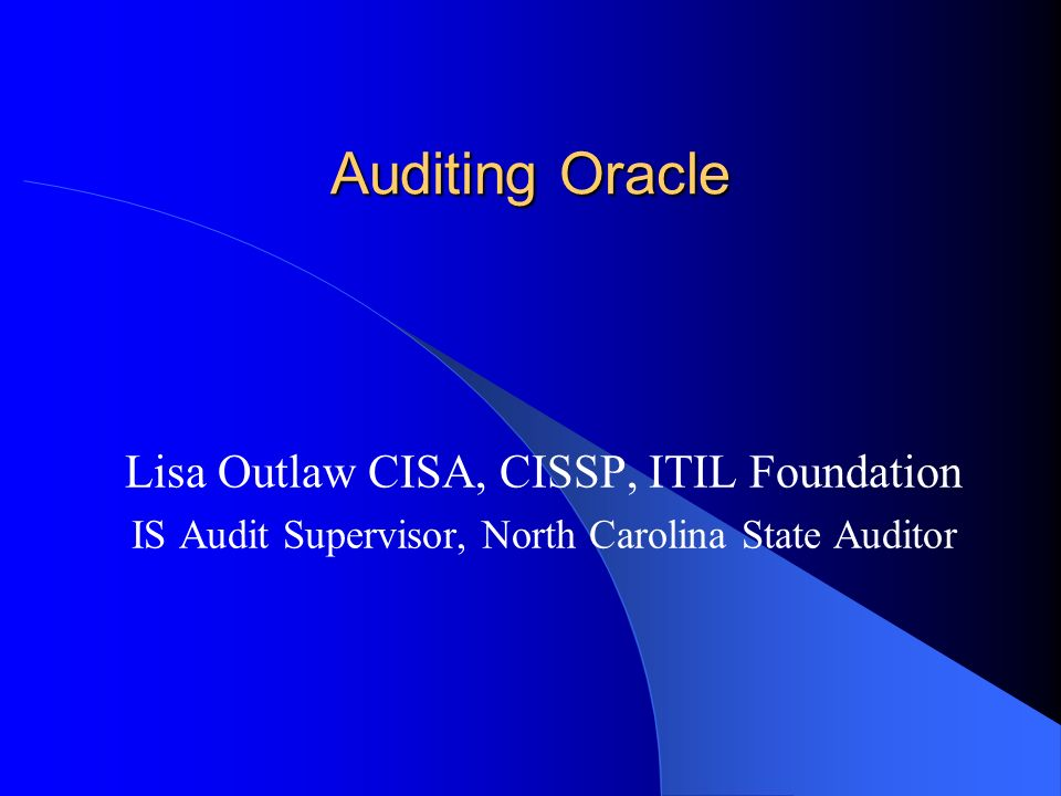 Auditing Oracle Lisa Outlaw CISA, CISSP, ITIL Foundation IS Audit Supervisor, North Carolina State Auditor