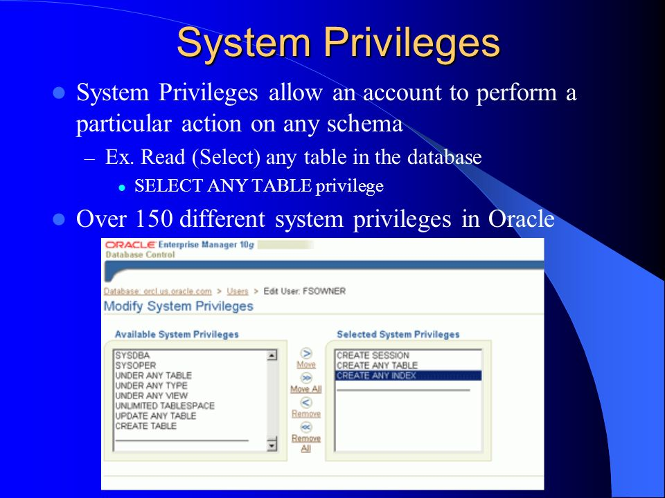 System Privileges System Privileges allow an account to perform a particular action on any schema – Ex. Read (Select) any table in the database SELECT