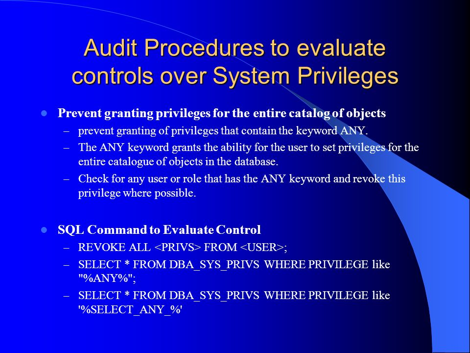 Audit Procedures to evaluate controls over System Privileges Prevent granting privileges for the entire catalog of objects – prevent granting of privi