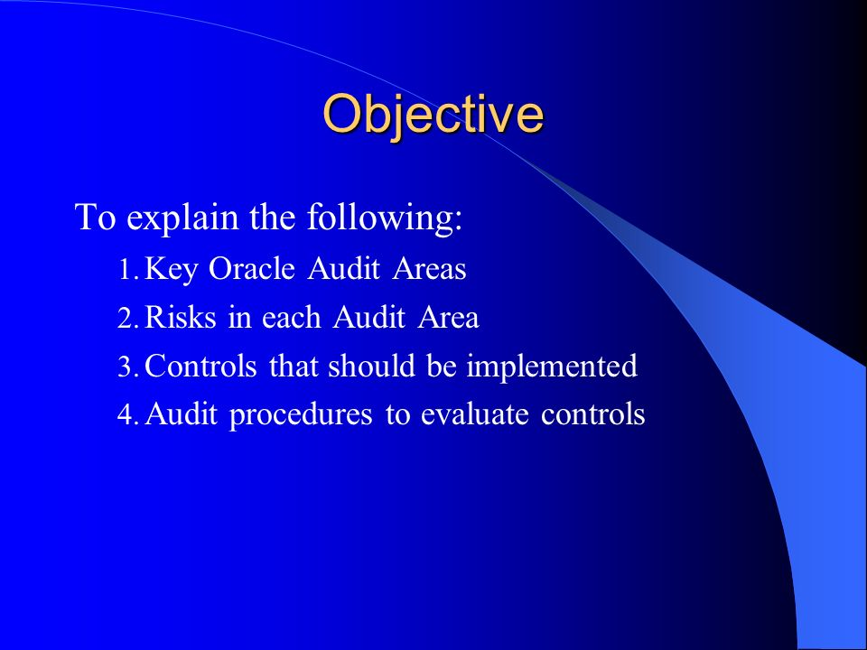 Objective To explain the following: 1. Key Oracle Audit Areas 2. Risks in each Audit Area 3. Controls that should be implemented 4. Audit procedures t