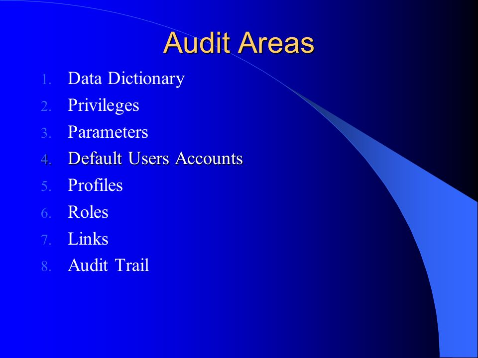 Audit Areas 1. Data Dictionary 2. Privileges 3. Parameters 4. Default Users Accounts 5. Profiles 6. Roles 7. Links 8. Audit Trail