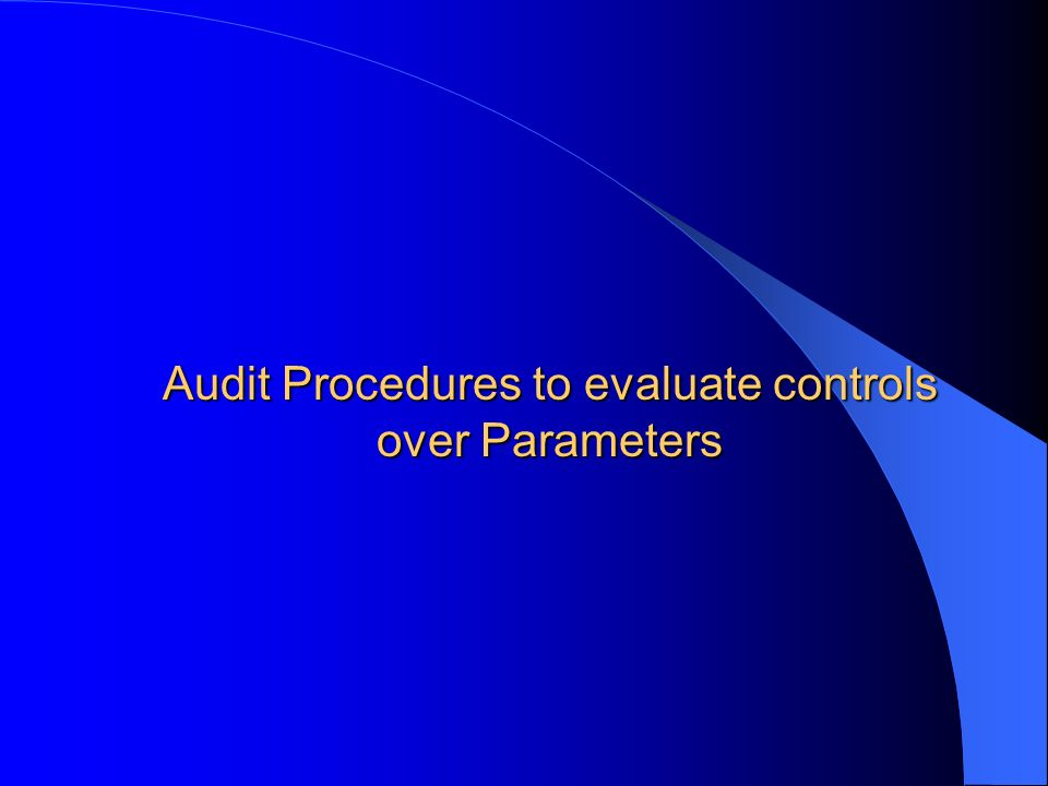 Audit Procedures to evaluate controls over Parameters
