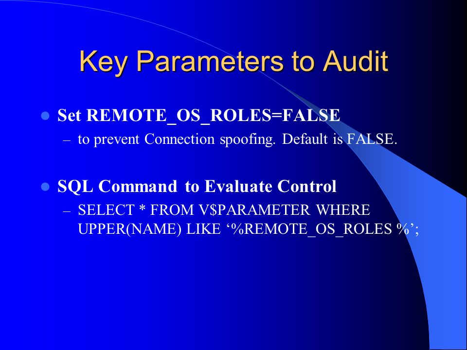 Key Parameters to Audit Set REMOTE_OS_ROLES=FALSE – to prevent Connection spoofing. Default is FALSE. SQL Command to Evaluate Control – SELECT * FROM