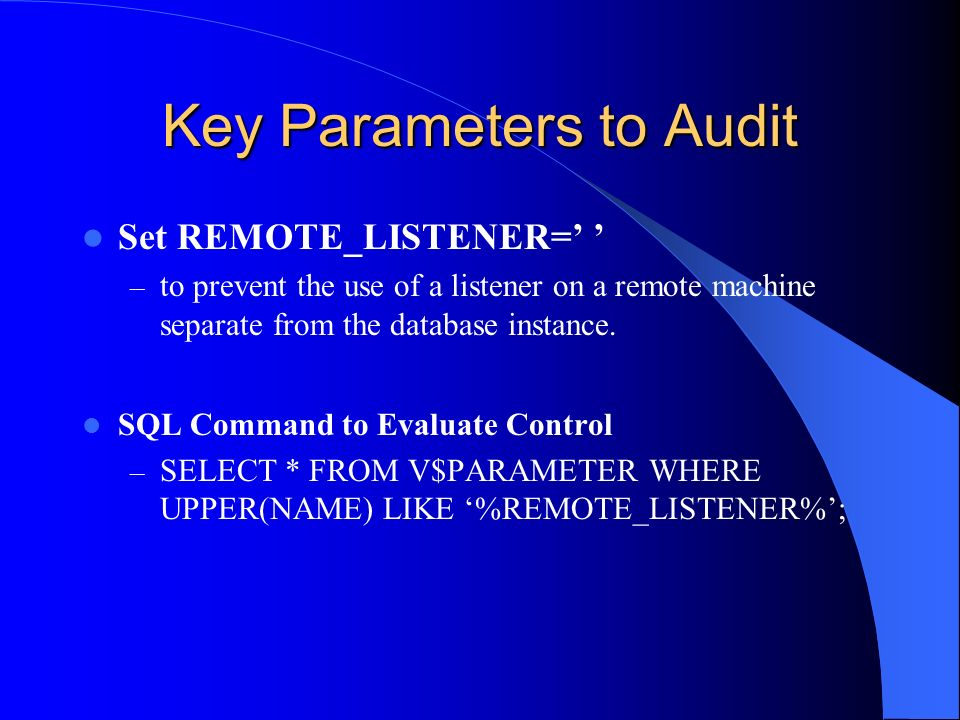 Key Parameters to Audit Set REMOTE_LISTENER= – to prevent the use of a listener on a remote machine separate from the database instance. SQL Command t