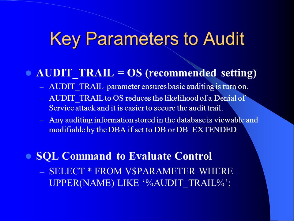 Key Parameters to Audit AUDIT_TRAIL = OS (recommended setting) – AUDIT_TRAIL parameter ensures basic auditing is turn on. – AUDIT_TRAIL to OS reduces