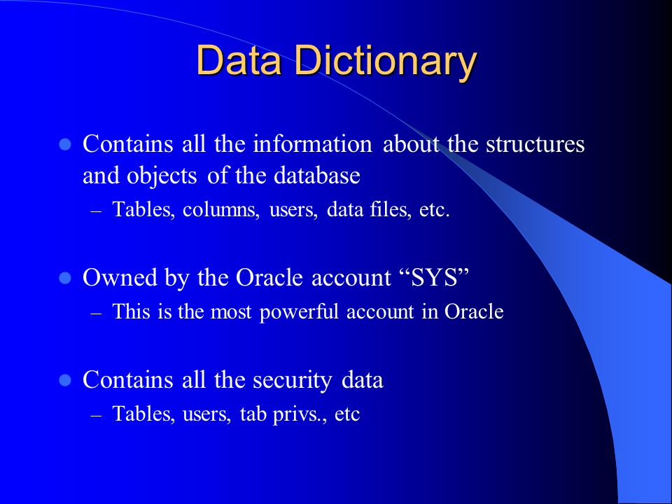 Data Dictionary Contains all the information about the structures and objects of the database – Tables, columns, users, data files, etc. Owned by the