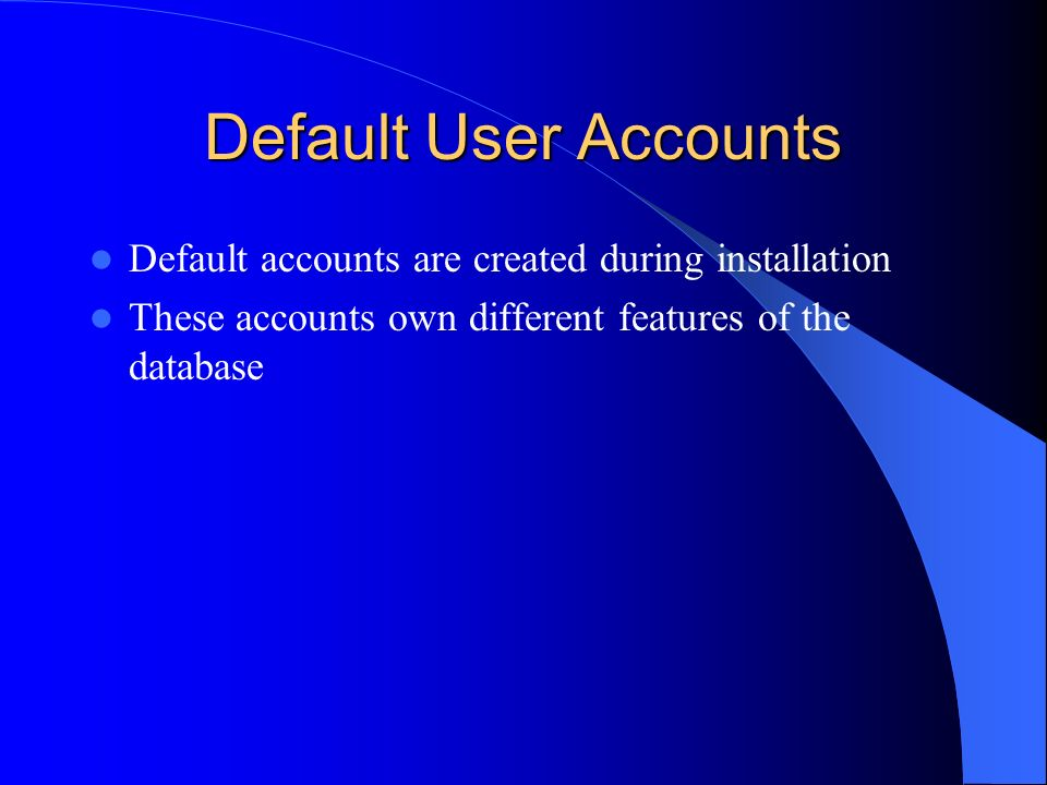 Default User Accounts Default accounts are created during installation These accounts own different features of the database