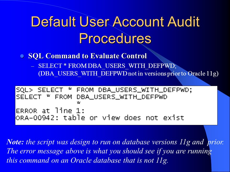 Default User Account Audit Procedures SQL Command to Evaluate Control SQL Command to Evaluate Control – SELECT * FROM DBA_USERS_WITH_DEFPWD; (DBA_USER