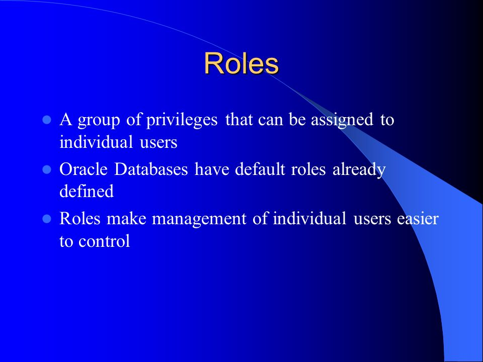 Roles A group of privileges that can be assigned to individual users Oracle Databases have default roles already defined Roles make management of indi