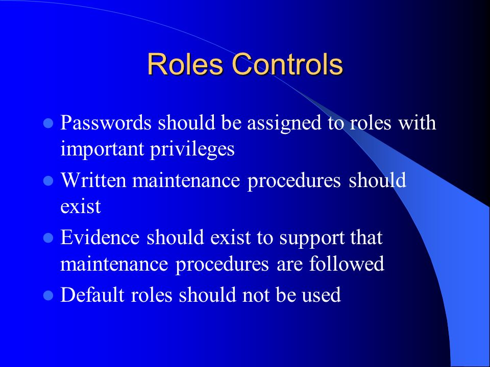 Roles Controls Passwords should be assigned to roles with important privileges Written maintenance procedures should exist Evidence should exist to su