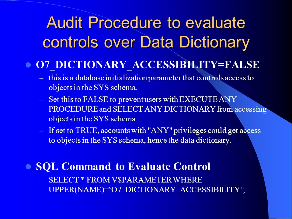 Audit Procedure to evaluate controls over Data Dictionary O7_DICTIONARY_ACCESSIBILITY=FALSE – this is a database initialization parameter that control