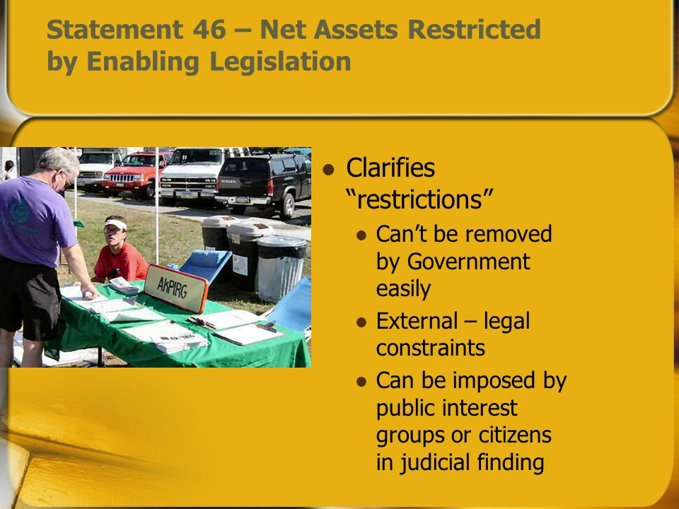 Statement 46 – Net Assets Restricted by Enabling Legislation Clarifies restrictions Cant be removed by Government easily External – legal constraints Can be imposed by public interest groups or citizens in judicial finding