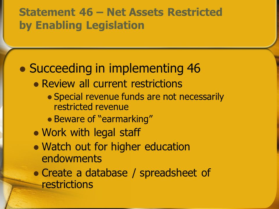 Statement 46 – Net Assets Restricted by Enabling Legislation Succeeding in implementing 46 Review all current restrictions Special revenue funds are n
