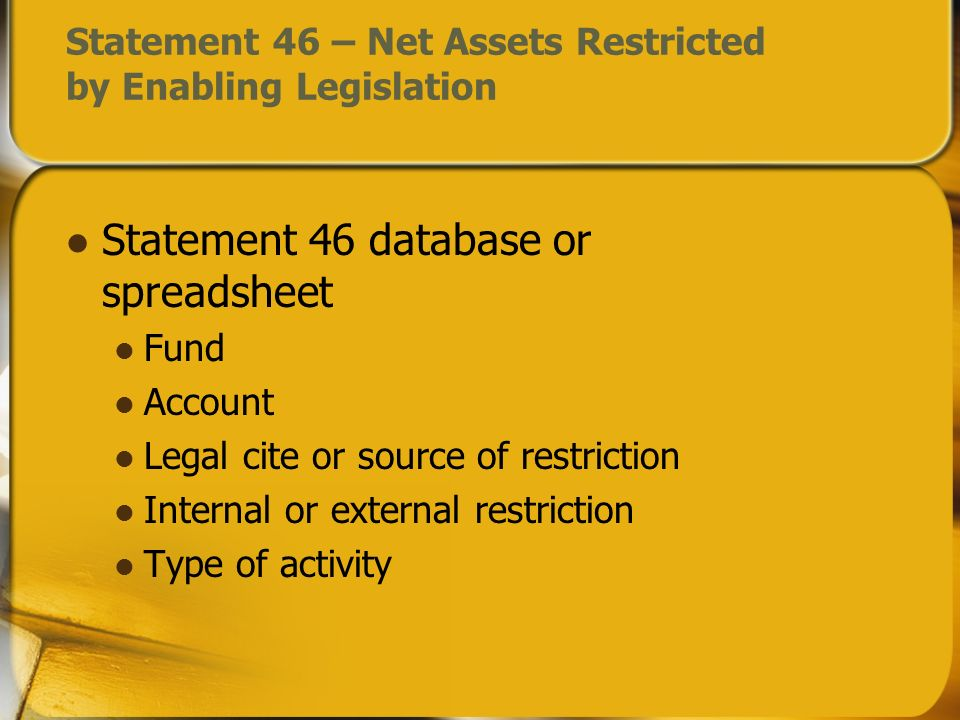 Statement 46 – Net Assets Restricted by Enabling Legislation Statement 46 database or spreadsheet Fund Account Legal cite or source of restriction Int