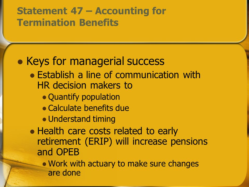 Statement 47 – Accounting for Termination Benefits Keys for managerial success Establish a line of communication with HR decision makers to Quantify population Calculate benefits due Understand timing Health care costs related to early retirement (ERIP) will increase pensions and OPEB Work with actuary to make sure changes are done