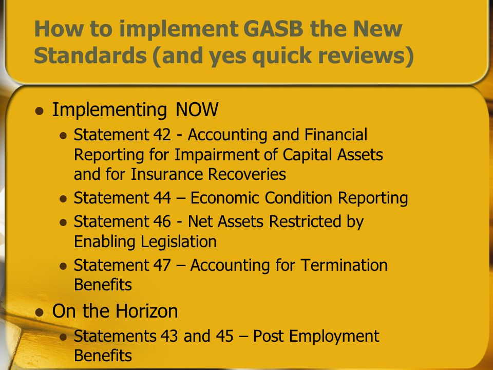 How to implement GASB the New Standards (and yes quick reviews) Implementing NOW Statement 42 - Accounting and Financial Reporting for Impairment of Capital Assets and for Insurance Recoveries Statement 44 – Economic Condition Reporting Statement 46 - Net Assets Restricted by Enabling Legislation Statement 47 – Accounting for Termination Benefits On the Horizon Statements 43 and 45 – Post Employment Benefits